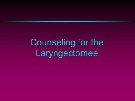 Counseling for the Laryngectomee. l Who is an appropriate Counselor? l Definition: A person who counsels; an advisor l Various team members qualify.
