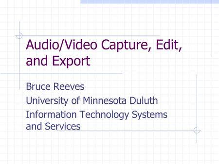 Audio/Video Capture, Edit, and Export Bruce Reeves University of Minnesota Duluth Information Technology Systems and Services.
