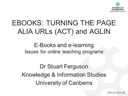 CRICOS #00212K EBOOKS: TURNING THE PAGE ALIA URLs (ACT) and AGLIN E-Books and e-learning Issues for online teaching programs Dr Stuart Ferguson Knowledge.