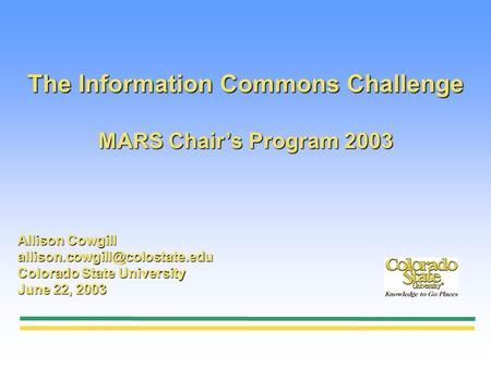 The Information Commons Challenge MARS Chairs Program 2003 Allison Cowgill Colorado State University June 22, 2003.