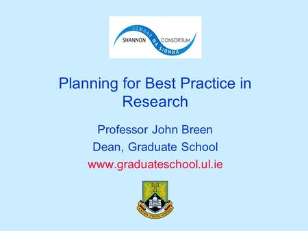 Planning for Best Practice in Research Professor John Breen Dean, Graduate School www.graduateschool.ul.ie.