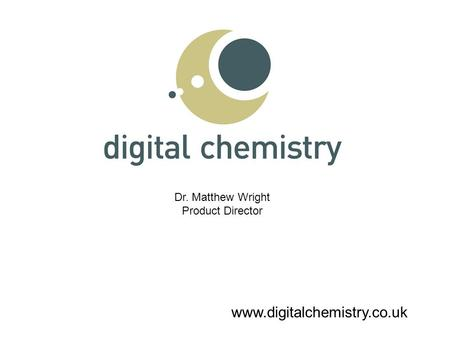 Www.digitalchemistry.co.uk Dr. Matthew Wright Product Director.