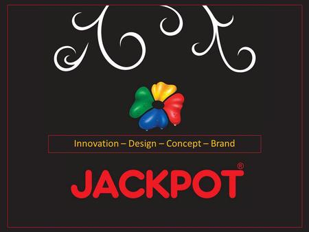Innovation – Design – Concept – Brand. JACKPOTs vision is to build strong business relationships with innovative costumers worldwide.