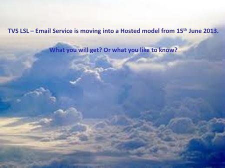 TVS LSL – Email Service is moving into a Hosted model from 15 th June 2013. What you will get? Or what you like to know?