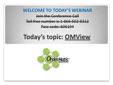 Todays topic: OMView WELCOME TO TODAYS WEBINAR Join the Conference Call Toll free number is 1-866-502-8312 Pass code: 606194.