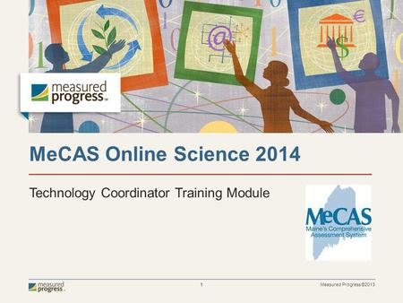 Measured Progress ©2013 1 MeCAS Online Science 2014 Technology Coordinator Training Module.