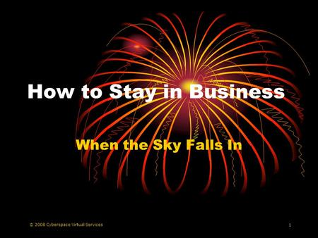 © 2008 Cyberspace Virtual Services 1 How to Stay in Business When the Sky Falls In.