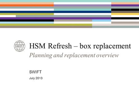 HSM Refresh – box replacement Planning and replacement overview SWIFT July 2013.