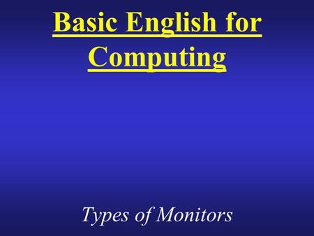 Basic English for Computing Types of Monitors. What is Monitor? The main output device Another term for display screen. The term monitor, however, usually.