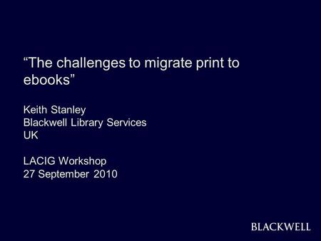 BLACKWELL 1 The challenges to migrate print to ebooks Keith Stanley Blackwell Library Services UK LACIG Workshop 27 September 2010.