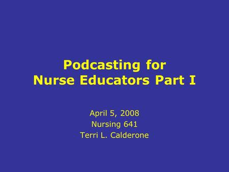 Podcasting for Nurse Educators Part I April 5, 2008 Nursing 641 Terri L. Calderone.