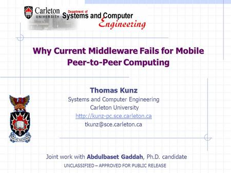 UNCLASSIFIED – APPROVED FOR PUBLIC RELEASE Why Current Middleware Fails for Mobile Peer-to-Peer Computing Thomas Kunz Systems and Computer Engineering.