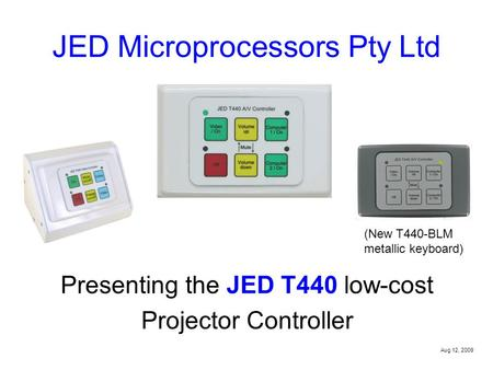 JED Microprocessors Pty Ltd Presenting the JED T440 low-cost Projector Controller Aug 12, 2009 (New T440-BLM metallic keyboard)