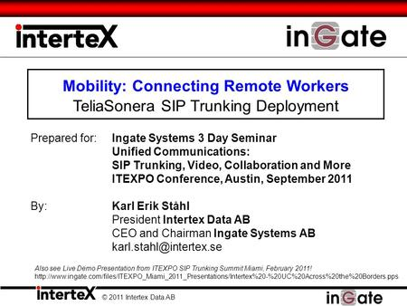 Mobility: Connecting Remote Workers TeliaSonera SIP Trunking Deployment © 2011 Intertex Data AB Prepared for:Ingate Systems 3 Day Seminar Unified Communications:
