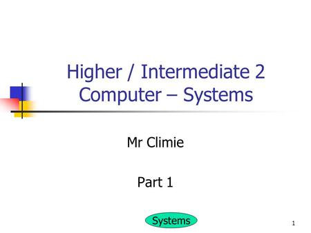 Systems 1 Higher / Intermediate 2 Computer – Systems Mr Climie Part 1.