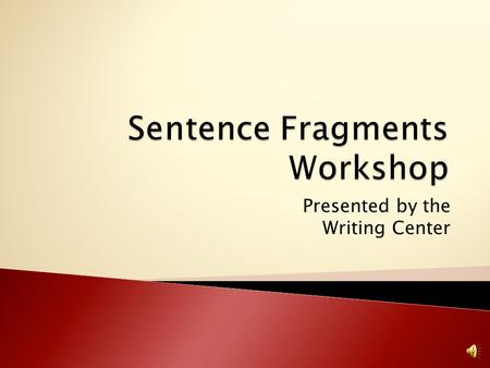 Presented by the Writing Center Determine what fragments are and how to identify them in writing. Discuss how to correct fragments. Include examples.