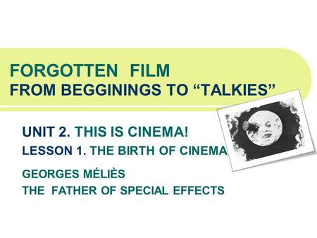 FORGOTTEN FILM FROM BEGGININGS TO TALKIES UNIT 2. THIS IS CINEMA! LESSON 1. THE BIRTH OF CINEMA GEORGES MÉLIÈS THE FATHER OF SPECIAL EFFECTS.
