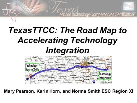 TexasTTCC: The Road Map to Accelerating Technology Integration Mary Pearson, Karin Horn, and Norma Smith ESC Region XI.