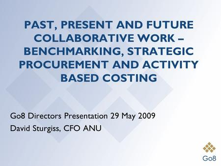 PAST, PRESENT AND FUTURE COLLABORATIVE WORK – BENCHMARKING, STRATEGIC PROCUREMENT AND ACTIVITY BASED COSTING Go8 Directors Presentation 29 May 2009 David.