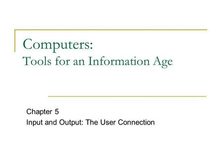 Computers: Tools for an Information Age Chapter 5 Input and Output: The User Connection.