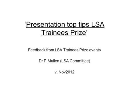 Presentation top tips LSA Trainees Prize Feedback from LSA Trainees Prize events Dr P Mullen (LSA Committee) v. Nov2012.