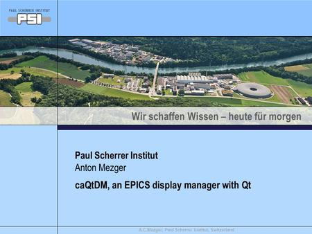 Wir schaffen Wissen – heute für morgen A.C.Mezger, Paul Scherrer Institut, Switzerland caQtDM, an EPICS display manager with Qt Paul Scherrer Institut.
