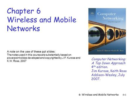 6: Wireless and Mobile Networks6-1 Chapter 6 Wireless and Mobile Networks A note on the use of these ppt slides: The notes used in this course are substantially.