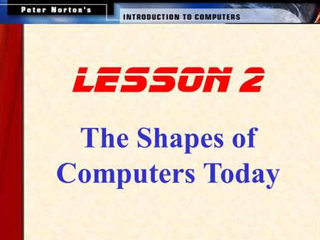 The Shapes of Computers Today lesson 2. This lesson includes the following sections: Supercomputers Mainframe Computers Minicomputers Workstations Microcomputers,