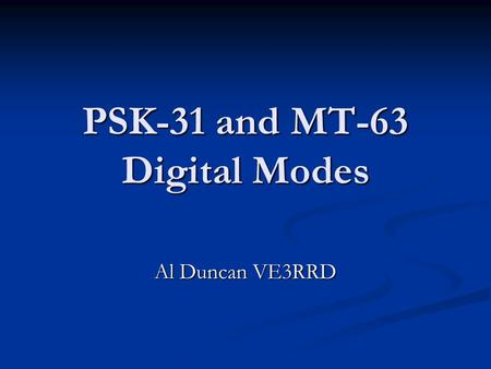 PSK-31 and MT-63 Digital Modes Al Duncan VE3RRD PSK-31 Was created by Peter Martinez G3PLX Was created by Peter Martinez G3PLX Based on RTTY style of.