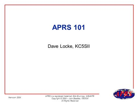 APRS is a registered trademark Bob Bruninga, WB4APR Copyright © 2004 – John Beadles, N5OOM All Rights Reserved Hamcom 2004 APRS 101 Dave Locke, KC5SII.