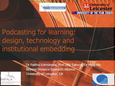 Podcasting for learning: design, technology and institutional embedding Dr Palitha Edirisingha, Prof Gilly Salmon, Dr Ming Nie Beyond Distance Research.