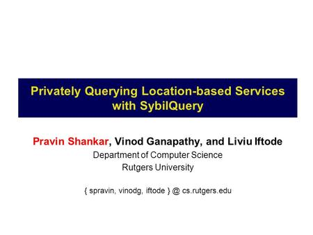 Privately Querying Location-based Services with SybilQuery Pravin Shankar, Vinod Ganapathy, and Liviu Iftode Department of Computer Science Rutgers University.