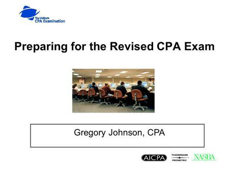 Preparing for the Revised CPA Exam Gregory Johnson, CPA.