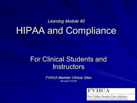 Learning Module #2 HIPAA and Compliance For Clinical Students and Instructors FVHCA Member Clinical Sites Reviewed 10-23-08.