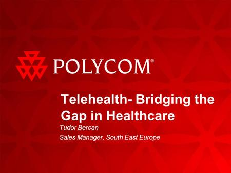 Telehealth- Bridging the Gap in Healthcare Tudor Bercan Sales Manager, South East Europe.
