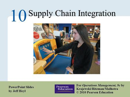 10 – 1 Copyright © 2010 Pearson Education, Inc. Publishing as Prentice Hall. Supply Chain Integration 10 For Operations Management, 9e by Krajewski/Ritzman/Malhotra.