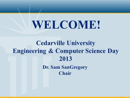 1 WELCOME! Cedarville University Engineering & Computer Science Day 2013 Dr. Sam SanGregory Chair.