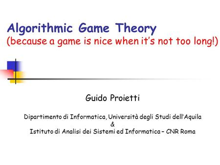 Algorithmic Game Theory (because a game is nice when its not too long!) Guido Proietti Dipartimento di Informatica, Università degli Studi dellAquila &