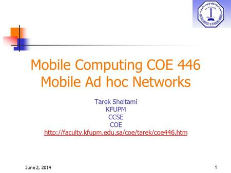 June 2, 20141 Mobile Computing COE 446 Mobile Ad hoc Networks Tarek Sheltami KFUPM CCSE COE