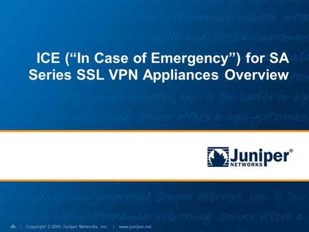 | Copyright © 2009 Juniper Networks, Inc. | www.juniper.net 1 ICE (In Case of Emergency) for SA Series SSL VPN Appliances Overview.