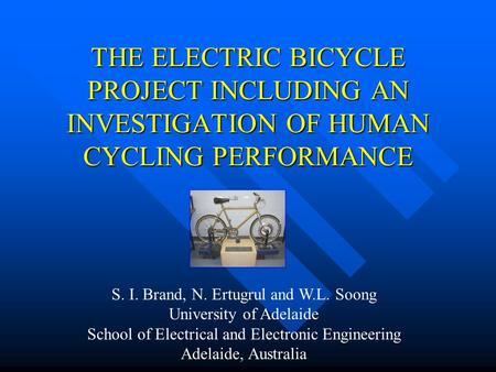 THE ELECTRIC BICYCLE PROJECT INCLUDING AN INVESTIGATION OF HUMAN CYCLING PERFORMANCE S. I. Brand, N. Ertugrul and W.L. Soong University of Adelaide School.