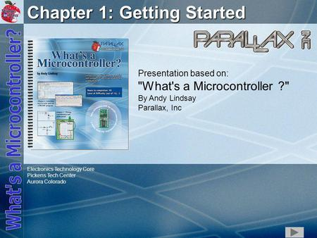 1 Chapter 1: Getting Started Presentation based on: What's a Microcontroller ? By Andy Lindsay Parallax, Inc Electronics Technology Core Pickens Tech.