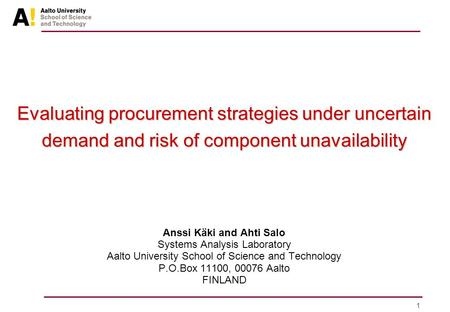 1 Evaluating procurement strategies under uncertain demand and risk of component unavailability Anssi Käki and Ahti Salo Systems Analysis Laboratory Aalto.