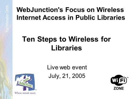 Ten Steps to Wireless for Libraries Live web event July, 21, 2005 WebJunction's Focus on Wireless Internet Access in Public Libraries.