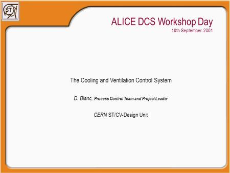 ALICE DCS Workshop Day 10th September. 2001 The Cooling and Ventilation Control System D. Blanc, Process Control Team and Project Leader CERN ST/CV-Design.