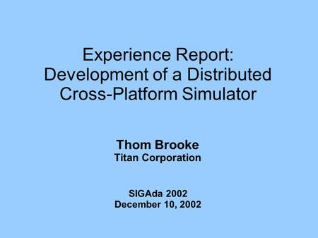 Experience Report: Development of a Distributed Cross-Platform Simulator Thom Brooke Titan Corporation SIGAda 2002 December 10, 2002.