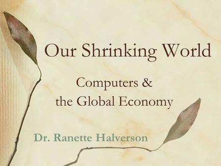 Our Shrinking World Computers & the Global Economy Dr. Ranette Halverson.