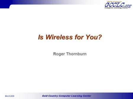 Gold Country Computer Learning Center March 2006 Is Wireless for You? Roger Thornburn.