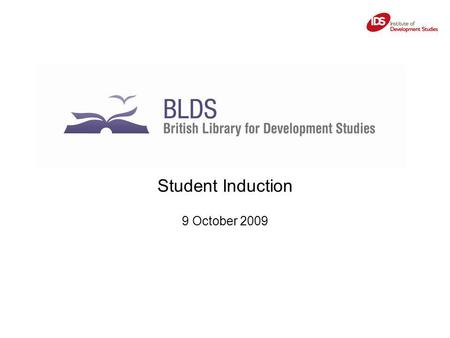 Student Induction 9 October 2009. BLDS: British Library for Development Studies Services for IDS fellows and Students Services for external users, e.g: