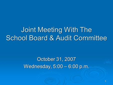 1 Joint Meeting With The School Board & Audit Committee October 31, 2007 Wednesday, 5:00 – 6:00 p.m.